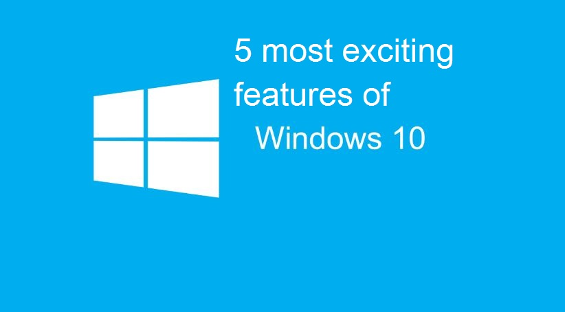 5 most exciting features of Windows 10